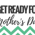 Get Ready for Mother's Day