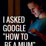 "I asked Google ""How to Be a Mum"""