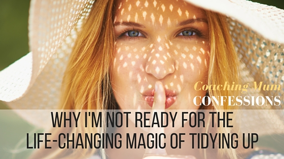 Coaching Mum Confessions: Why I'm not ready for the Life Changing Magic of Tidying Up